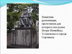 Памятник рунопевцам, прототипом для которого послужил Петри Шемейкка. Установлен