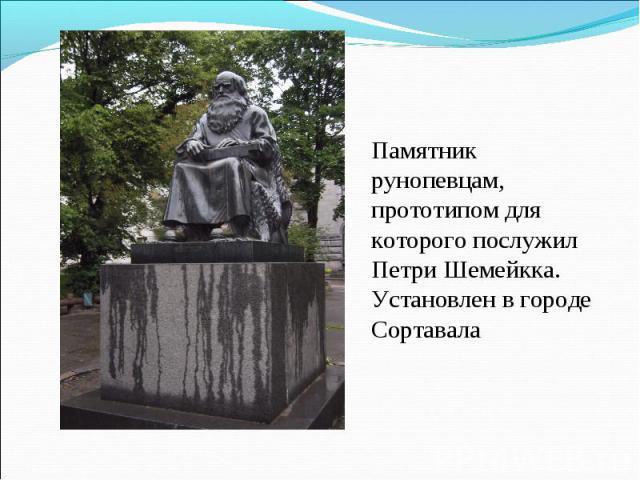Памятник рунопевцам, прототипом для которого послужил Петри Шемейкка. Установлен в городе Сортавала