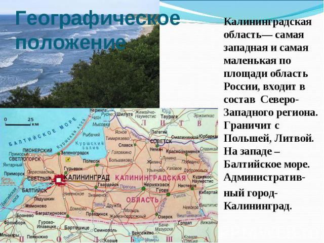 Географическое положение Калининградская область— самая западная и самая маленькая по площади область России, входит в состав Северо-Западного региона. Граничит с Польшей, Литвой. На западе – Балтийское море. Административ- ный город- Калининград.