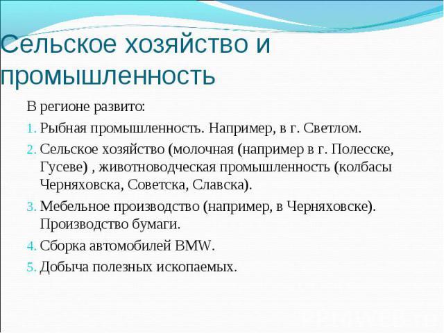 Сельское хозяйство и промышленность В регионе развито: Рыбная промышленность. Например, в г. Светлом. Сельское хозяйство (молочная (например в г. Полесске, Гусеве) , животноводческая промышленность (колбасы Черняховска, Советска, Славска). Мебельное…