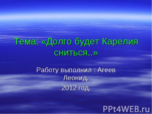 Тема: «Долго будет Карелия сниться..» Работу выполнил : Агеев Леонид. 2012 год.