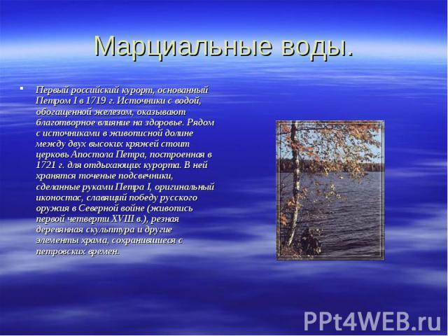 Марциальные воды. Первый российский курорт, основанный Петром I в 1719 г. Источники с водой, обогащенной железом, оказывают благотворное влияние на здоровье. Рядом с источниками в живописной долине между двух высоких кряжей стоит церковь Апостола Пе…