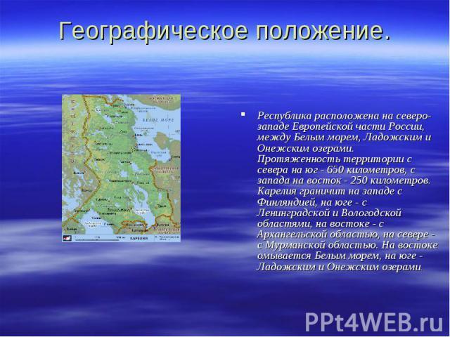 Географическое положение. Республика расположена на северо-западе Европейской части России, между Белым морем, Ладожским и Онежским озерами. Протяженность территории с севера на юг - 650 километров, с запада на восток - 250 километров. Карелия грани…