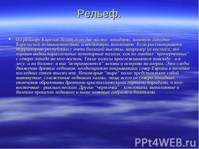 Рельеф. По рельефу Карелия делится на две части: западную, занятую Западно-Карельской возвышенностью, и восточную, низменную. Если рассматривать территорию республики с очень большой высоты, например из космоса, то хорошо видны параллельные пунктирн…