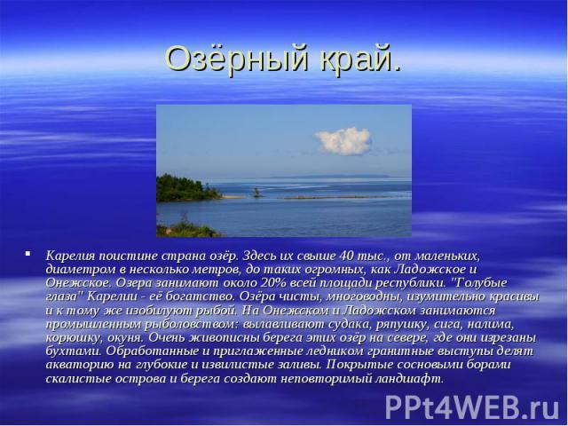 Озёрный край. Карелия поистине страна озёр. Здесь их свыше 40 тыс., от маленьких, диаметром в несколько метров, до таких огромных, как Ладожское и Онежское. Озера занимают около 20% всей площади республики.