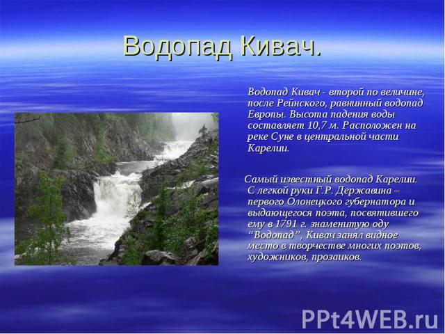 Водопад Кивач. Водопад Кивач - второй по величине, после Рейнского, равнинный водопад Европы. Высота падения воды составляет 10,7 м. Расположен на реке Суне в центральной части Карелии. Самый известный водопад Карелии. С легкой руки Г.Р. Державина –…