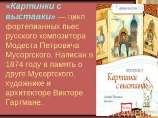 «Картинки с выставки» — цикл фортепианных пьес русского композитора Модеста Петр