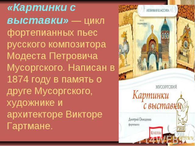 «Картинки с выставки» — цикл фортепианных пьес русского композитора Модеста Петровича Мусоргского. Написан в 1874 году в память о друге Мусоргского, художнике и архитекторе Викторе Гартмане.