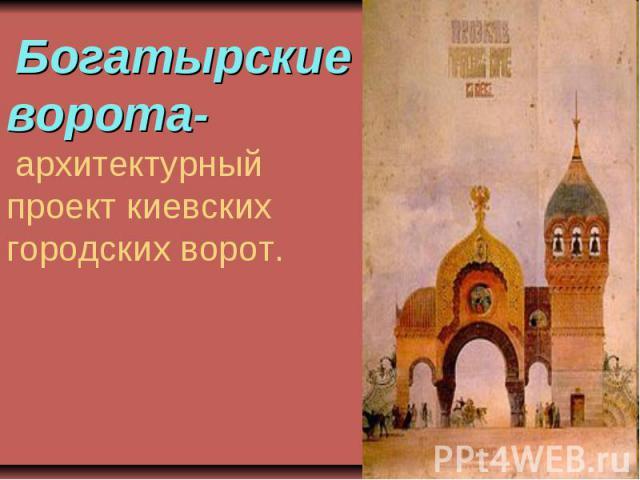 Богатырские ворота- архитектурный проект киевских городских ворот.