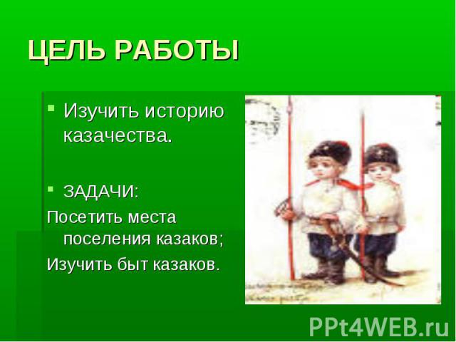 ЦЕЛЬ РАБОТЫ Изучить историю казачества. ЗАДАЧИ: Посетить места поселения казаков; Изучить быт казаков.