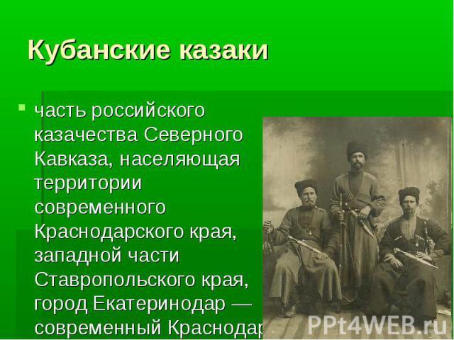 Кубанские казаки часть российского казачества Северного Кавказа, населяющая территории современного Краснодарского края, западной части Ставропольского края, город Екатеринодар — современный Краснодар.