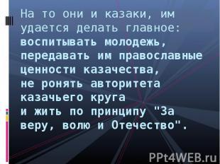 На то они и казаки, им удается делать главное: воспитывать молодежь, передавать