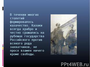 В течении многих столетий формировалось казачество. Казаки всегда храбро и честн