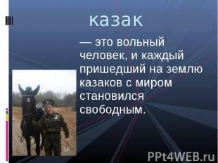казак — это вольный человек, и каждый пришедший на землю казаков с миром станови