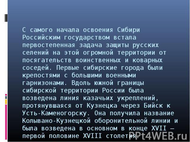 С самого начала освоения Сибири Российским государством встала первостепенная задача защиты русских селений на этой огромной территории от посягательств воинственных и коварных соседей. Первые сибирские города были крепостями с большими военными гар…