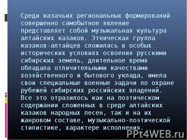 Среди казачьих региональных формирований совершенно самобытное явление представляет собой музыкальная культура алтайских казаков. Этническая группа казаков-алтайцев сложилась в особых исторических условиях освоения русскими сибирских земель, длитель…