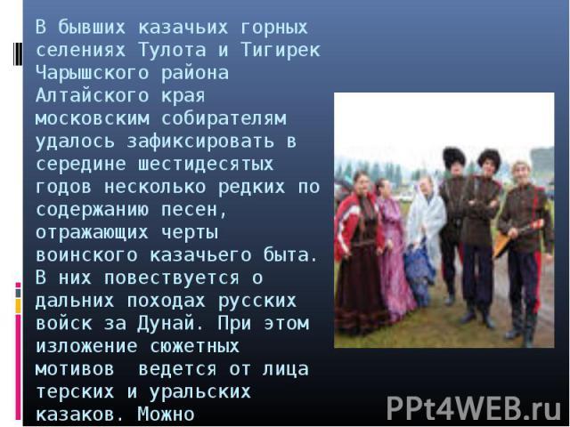 В бывших казачьих горных селениях Тулота и Тигирек Чарышского района Алтайского края московским собирателям удалось зафиксировать в середине шестидесятых годов несколько редких по содержанию песен, отражающих черты воинского казачьего быта. В них по…