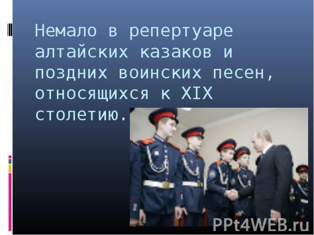 Немало в репертуаре алтайских казаков и поздних воинских песен, относящихся к XIX столетию.