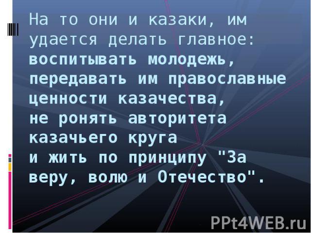На то они и казаки, им удается делать главное: воспитывать молодежь, передавать им православные ценности казачества, не ронять авторитета казачьего круга и жить по принципу