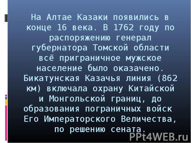 На Алтае Казаки появились в конце 16 века. В 1762 году по распоряжению генерал губернатора Томской области всё приграничное мужское население было оказачено. Бикатунская Казачья линия (862 км) включала охрану Китайской и Монгольской границ, до образ…