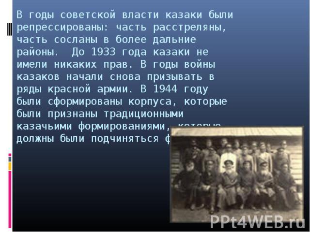 В годы советской власти казаки были репрессированы: часть расстреляны, часть сосланы в более дальние районы. До 1933 года казаки не имели никаких прав. В годы войны казаков начали снова призывать в ряды красной армии. В 1944 году были сформированы к…