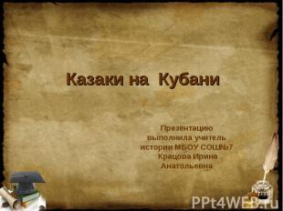 Казаки на Кубани Презентацию выполнила учитель истории МБОУ СОШ№7 Крацова Ирина
