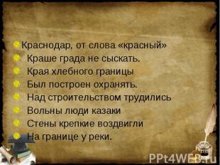 Краснодар, от слова «красный» Краше града не сыскать. Края хлебного границы Был