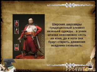 Широкие шаровары -традиционный элемент казачьей одежды - в узких штанах невозмож