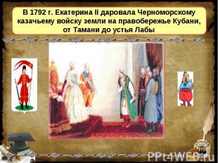 В 1792 г. Екатерина II даровала Черноморскому казачьему войску земли на правобер