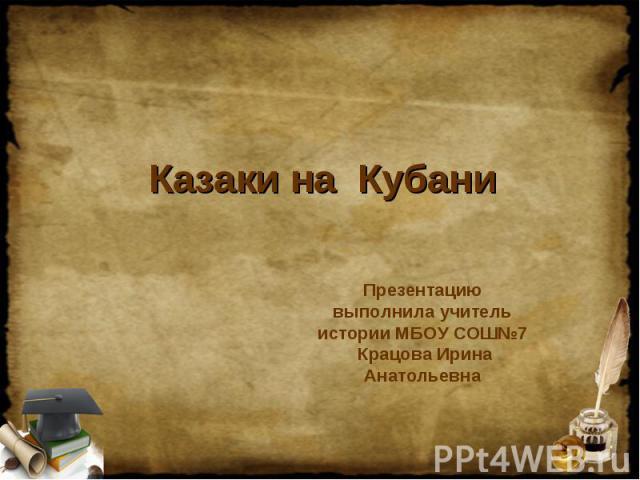 Казаки на Кубани Презентацию выполнила учитель истории МБОУ СОШ№7 Крацова Ирина Анатольевна