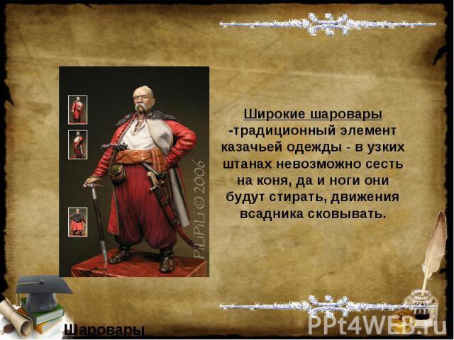 Широкие шаровары -традиционный элемент казачьей одежды - в узких штанах невозможно сесть на коня, да и ноги они будут стирать, движения всадника сковывать.