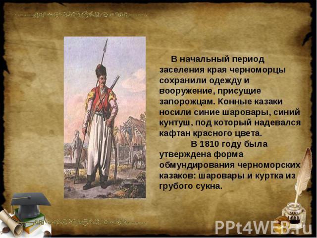 В начальный период заселения края черноморцы сохранили одежду и вооружение, присущие запорожцам. Конные казаки носили синие шаровары, синий кунтуш, под который надевался кафтан красного цвета. В 1810 году была утверждена форма обмундирования черномо…