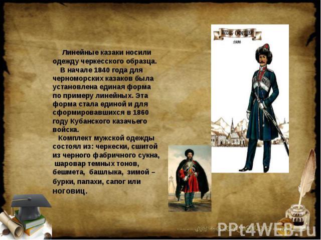 Линейные казаки носили одежду черкесского образца. В начале 1840 года для черноморских казаков была установлена единая форма по примеру линейных. Эта форма стала единой и для сформировавшихся в 1860 году Кубанского казачьего войска. Комплект мужской…