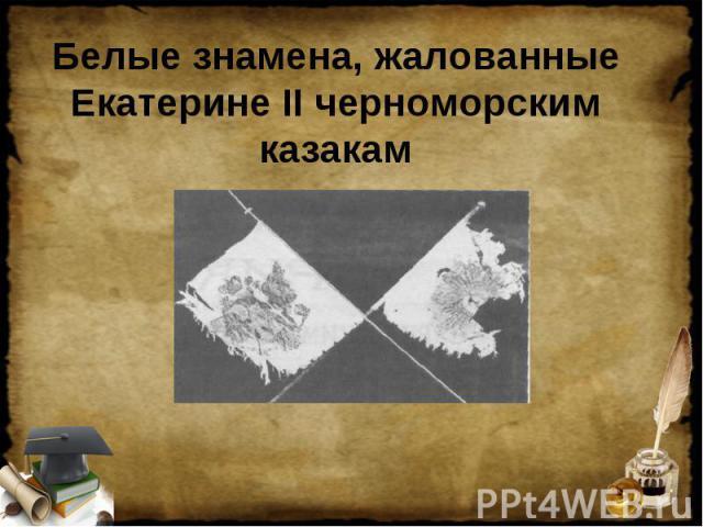 Белые знамена, жалованные Екатерине II черноморским казакам
