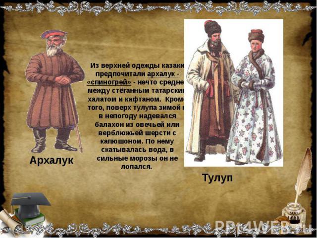 Из верхней одежды казаки предпочитали архалук - «спиногрей» - нечто среднее между стёганным татарским халатом и кафтаном. Кроме того, поверх тулупа зимой и в непогоду надевался балахон из овечьей или верблюжьей шерсти с капюшоном. По нему скатывалас…