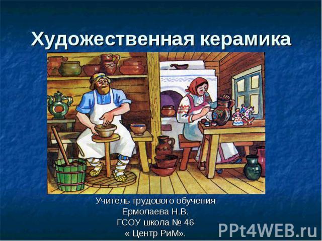 Художественная керамика Учитель трудового обучения Ермолаева Н.В. ГСОУ школа № 46 « Центр РиМ».