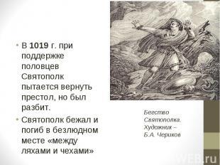 В 1019 г. при поддержке половцев Святополк пытается вернуть престол, но был разб