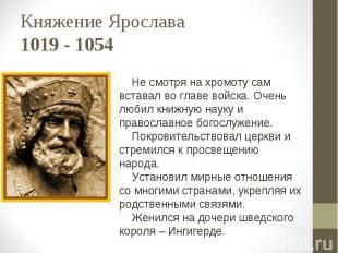 Княжение Ярослава 1019 - 1054 Не смотря на хромоту сам вставал во главе войска.