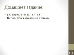 Домашнее задание: § 8, вопросы в конце - 2, 4, 5, 6. Выучить даты и определения
