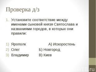 Проверка д/з Установите соответствие между именами сыновей князя Святослава и на