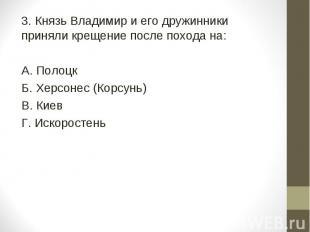 3. Князь Владимир и его дружинники приняли крещение после похода на: А. Полоцк Б