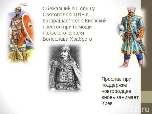 Сбежавший в Польшу Святополк в 1018 г. возвращает себе Киевский престол при помощи польского короля Болеслава Храброго Ярослав при поддержке новгородцев вновь занимает Киев