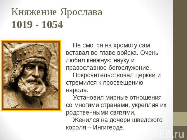 Княжение Ярослава 1019 - 1054 Не смотря на хромоту сам вставал во главе войска. Очень любил книжную науку и православное богослужение. Покровительствовал церкви и стремился к просвещению народа. Установил мирные отношения со многими странами, укрепл…
