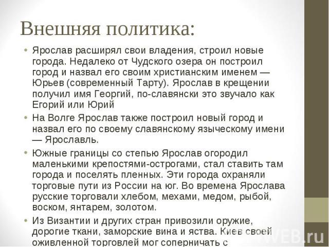 Внешняя политика: Ярослав расширял свои владения, строил новые города. Недалеко от Чудского озера он построил город и назвал его своим христианским именем — Юрьев (современный Тарту). Ярослав в крещении получил имя Георгий, по-славянски это звучало …