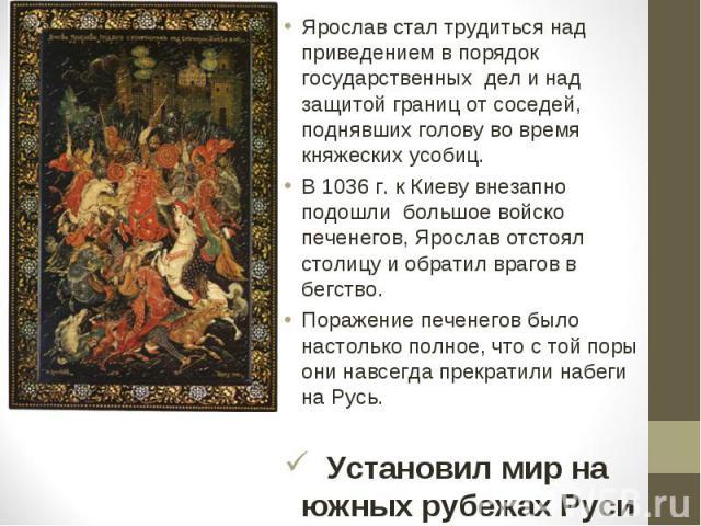 Ярослав стал трудиться над приведением в порядок государственных дел и над защитой границ от соседей, поднявших голову во время княжеских усобиц. В 1036 г. к Киеву внезапно подошли большое войско печенегов, Ярослав отстоял столицу и обратил врагов в…