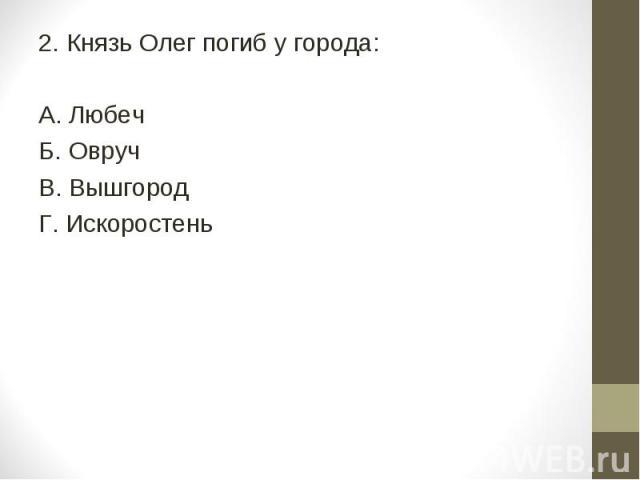 2. Князь Олег погиб у города: А. Любеч Б. Овруч В. Вышгород Г. Искоростень
