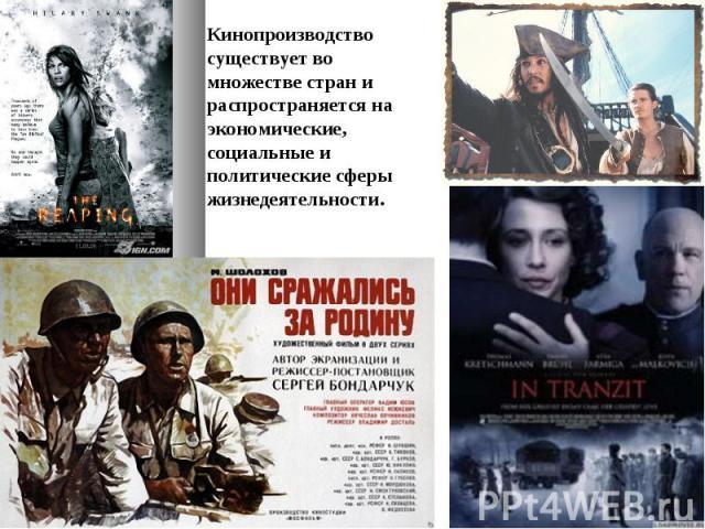 Кинопроизводство существует во множестве стран и распространяется на экономические, социальные и политические сферы жизнедеятельности.