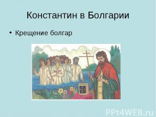 Константин в Болгарии Крещение болгар