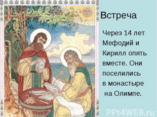Встреча Через 14 лет Мефодий и Кирилл опять вместе. Они поселились в монастыре н