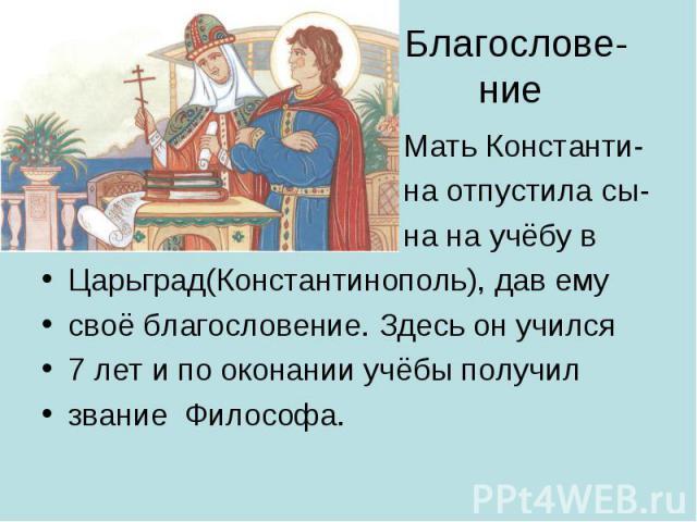 Благослове- ние Мать Константи- на отпустила сы- на на учёбу в Царьград(Константинополь), дав ему своё благословение. Здесь он учился 7 лет и по оконании учёбы получил звание Философа.